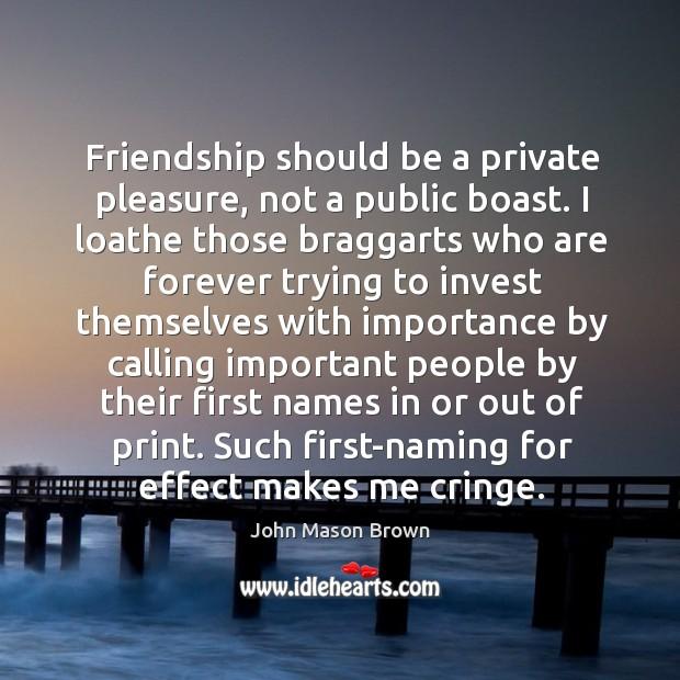 Friendship should be a private pleasure, not a public boast. John Mason Brown Picture Quote