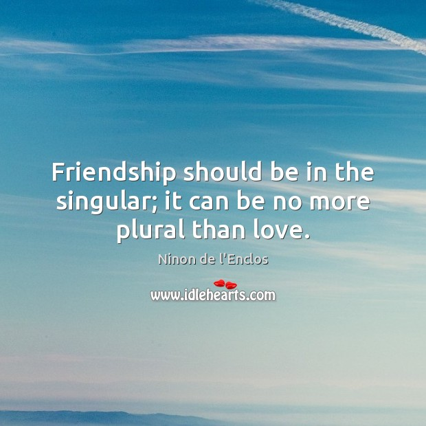 Friendship should be in the singular; it can be no more plural than love. Image