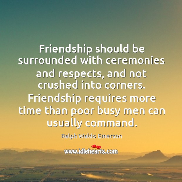 Friendship should be surrounded with ceremonies and respects, and not crushed into corners. Image