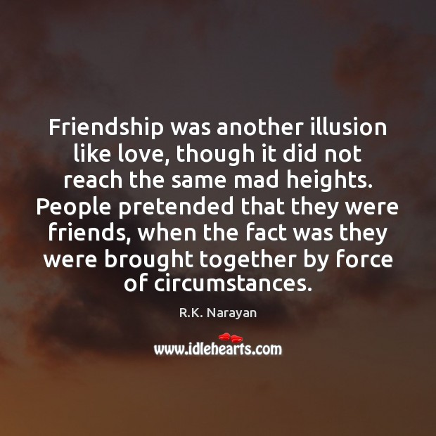 Image, Friendship was another illusion like love, though it did not reach the