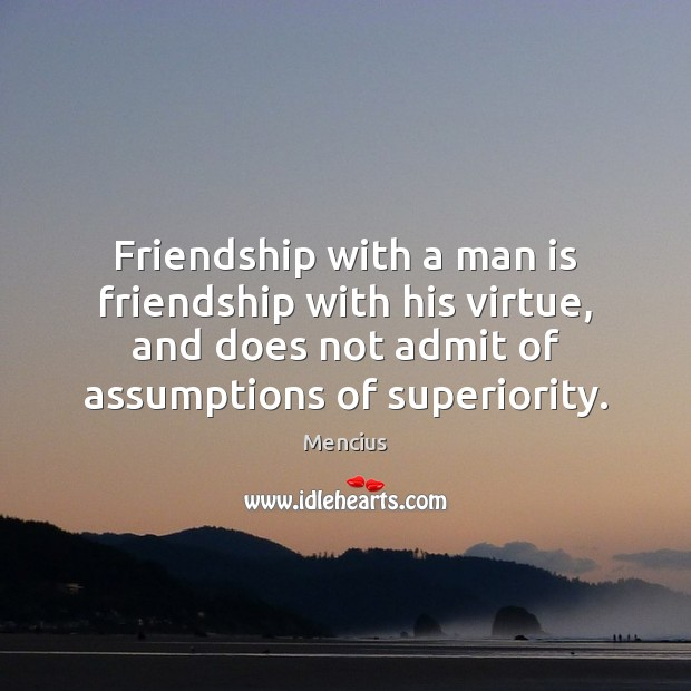 Friendship with a man is friendship with his virtue, and does not Mencius Picture Quote