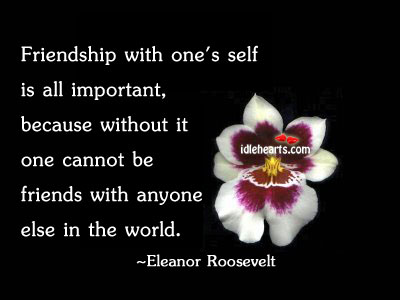 Image, Anyone, Because, Cannot, Eleanor, Else, Friends, Friendship, Important, Roosevelt, Self, With, Without, World