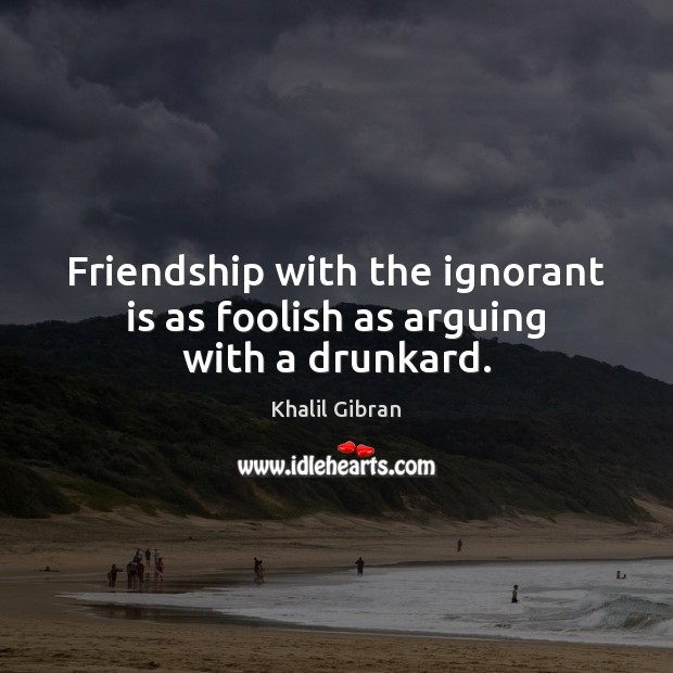 Friendship with the ignorant is as foolish as arguing with a drunkard. Image