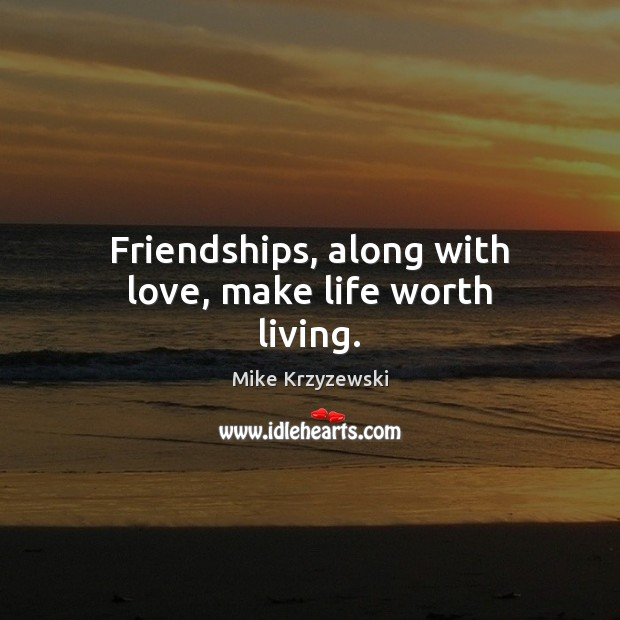 Friendships, along with love, make life worth living. Mike Krzyzewski Picture Quote