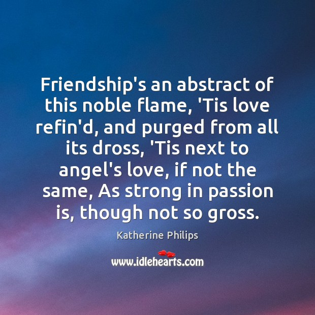 Friendship's an abstract of this noble flame, 'Tis love refin'd, and purged Image
