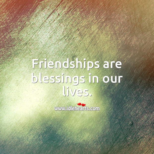 Friendships are blessings in our lives. Blessings Quotes Image