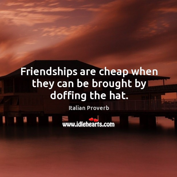 Image, Friendships are cheap when they can be brought by doffing the hat.