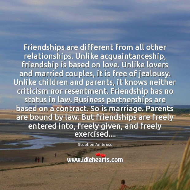 Image about Friendships are different from all other relationships. Unlike acquaintanceship, friendship is based