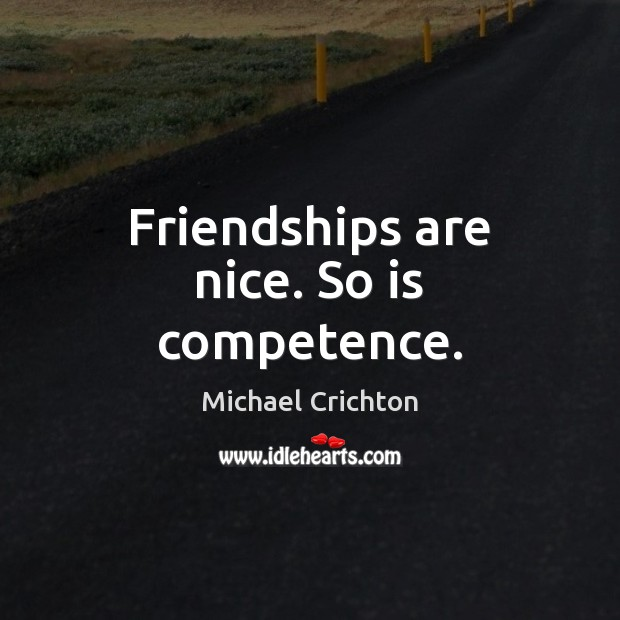 Friendships are nice. So is competence. Michael Crichton Picture Quote