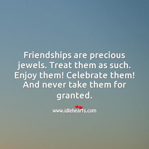 Friendships are precious jewels. Treat them as such. Enjoy them! Celebrate them. Image