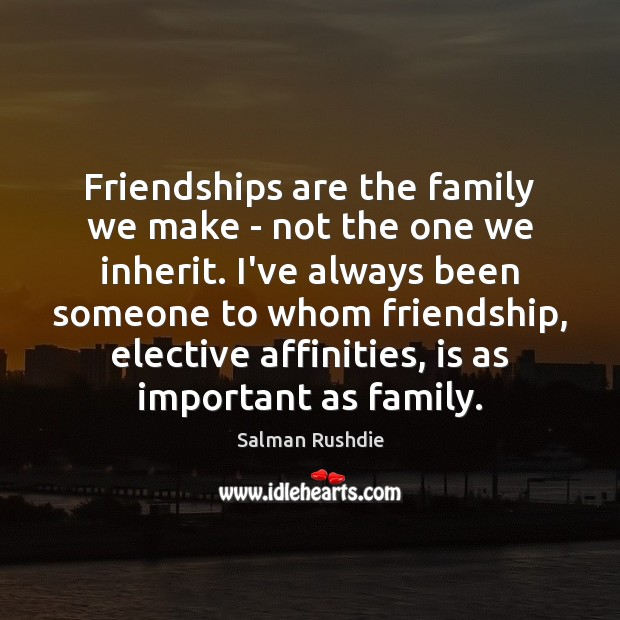 Friendships are the family we make – not the one we inherit. Salman Rushdie Picture Quote