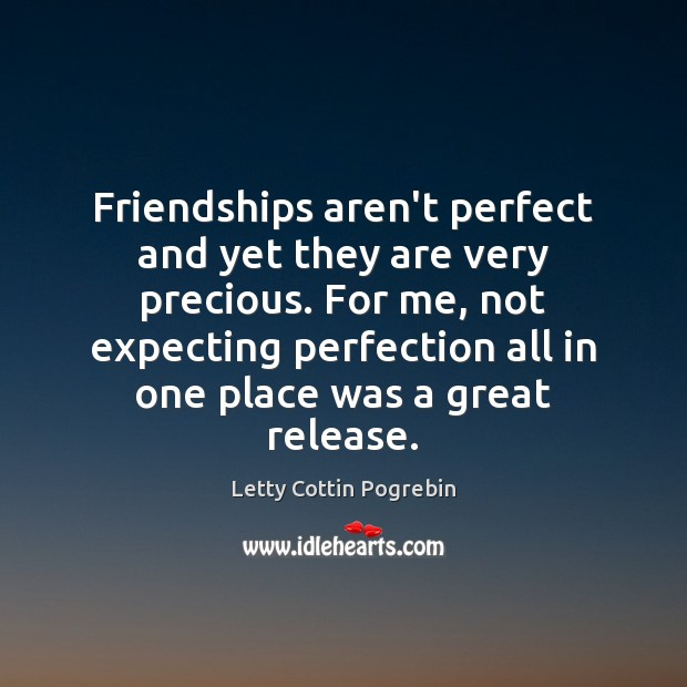 Friendships aren't perfect and yet they are very precious. For me, not Letty Cottin Pogrebin Picture Quote
