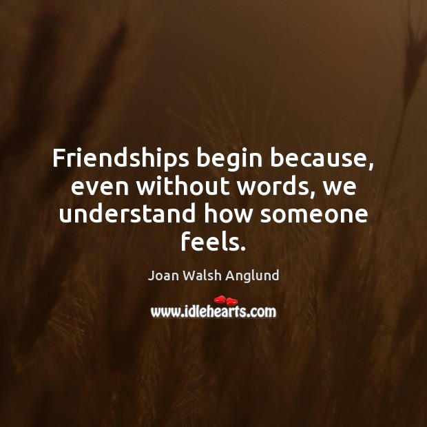 Friendships begin because, even without words, we understand how someone feels. Joan Walsh Anglund Picture Quote