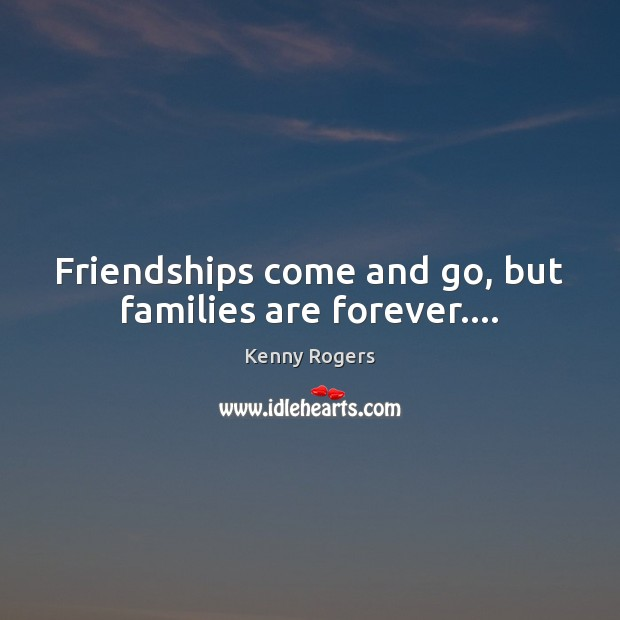 Image, Friendships come and go, but families are forever….