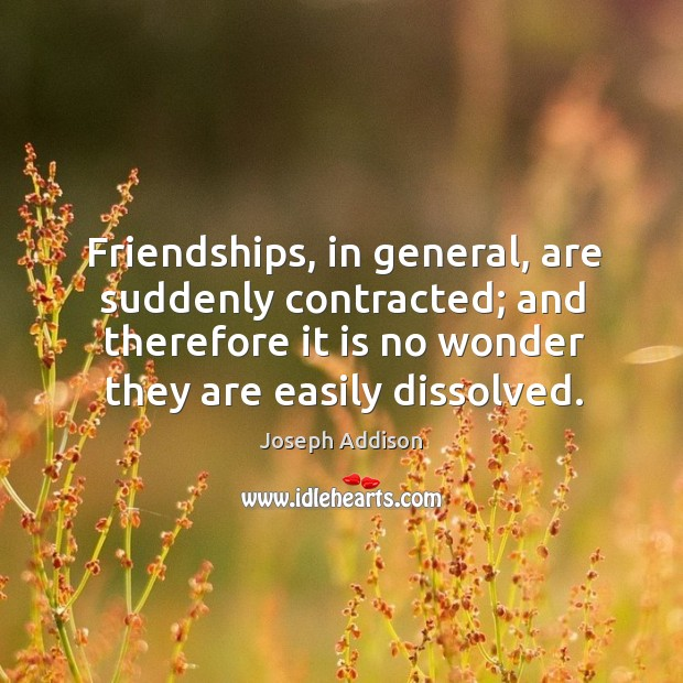 Image, Friendships, in general, are suddenly contracted; and therefore it is no wonder they are easily dissolved.