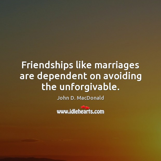 Friendships like marriages are dependent on avoiding the unforgivable. John D. MacDonald Picture Quote