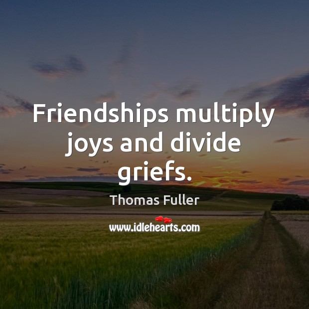 Friendships multiply joys and divide griefs. Thomas Fuller Picture Quote