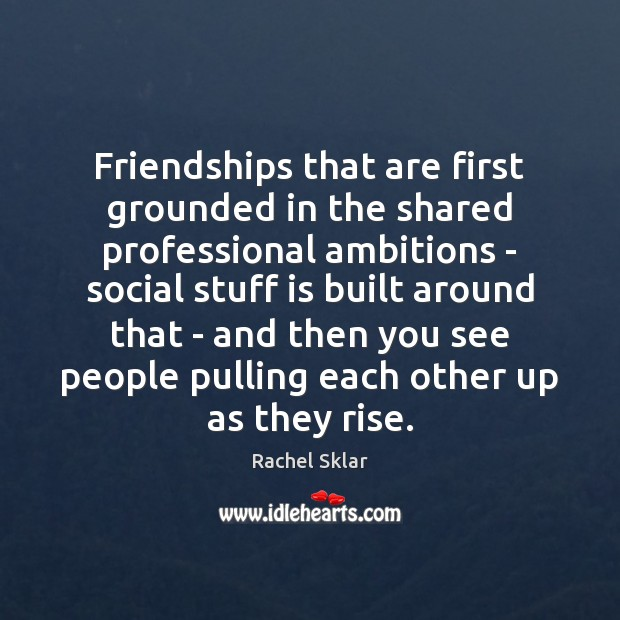 Image, Friendships that are first grounded in the shared professional ambitions – social