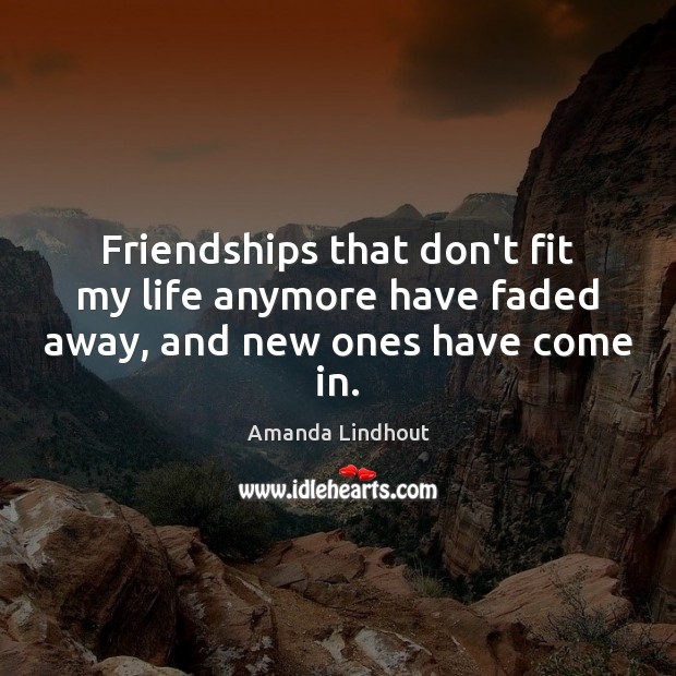 Friendships that don't fit my life anymore have faded away, and new ones have come in. Amanda Lindhout Picture Quote
