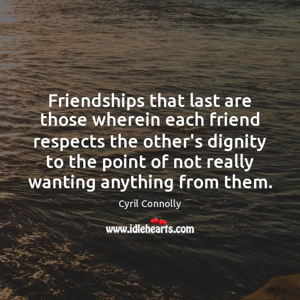 Image, Friendships that last are those wherein each friend respects the other's dignity