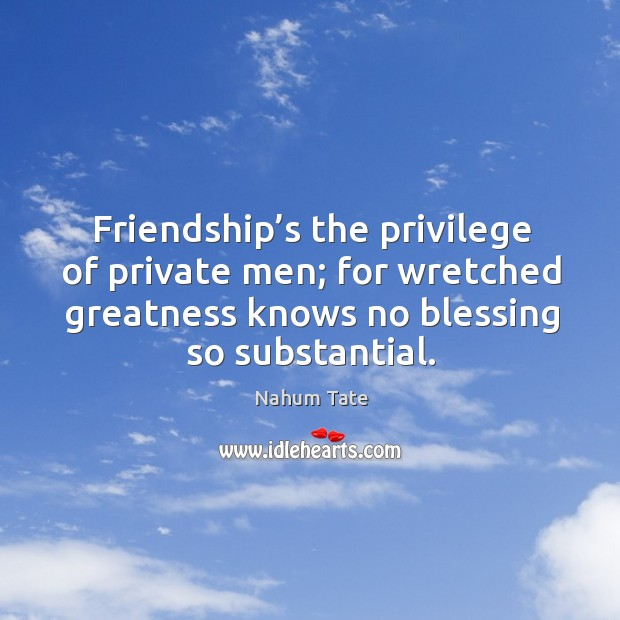 Friendship's the privilege of private men; for wretched greatness knows no blessing so substantial. Image