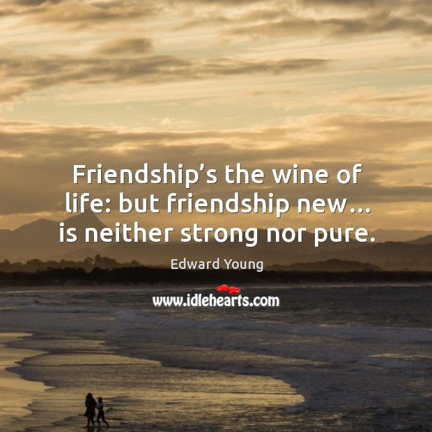 Friendship's the wine of life: but friendship new… is neither strong nor pure. Image
