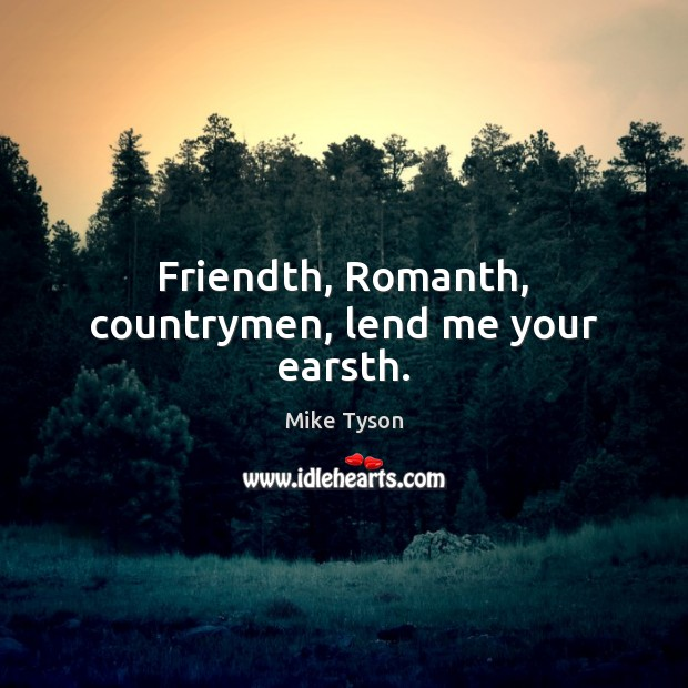 Friendth, Romanth, countrymen, lend me your earsth. Mike Tyson Picture Quote
