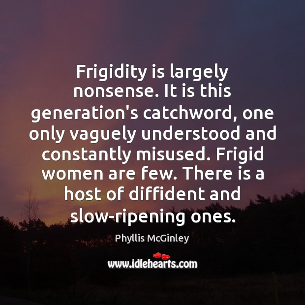 Frigidity is largely nonsense. It is this generation's catchword, one only vaguely Phyllis McGinley Picture Quote