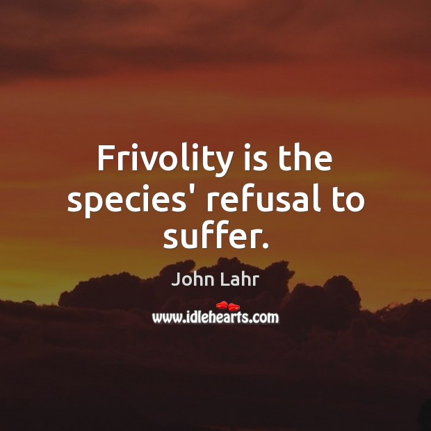 Frivolity is the species' refusal to suffer. John Lahr Picture Quote