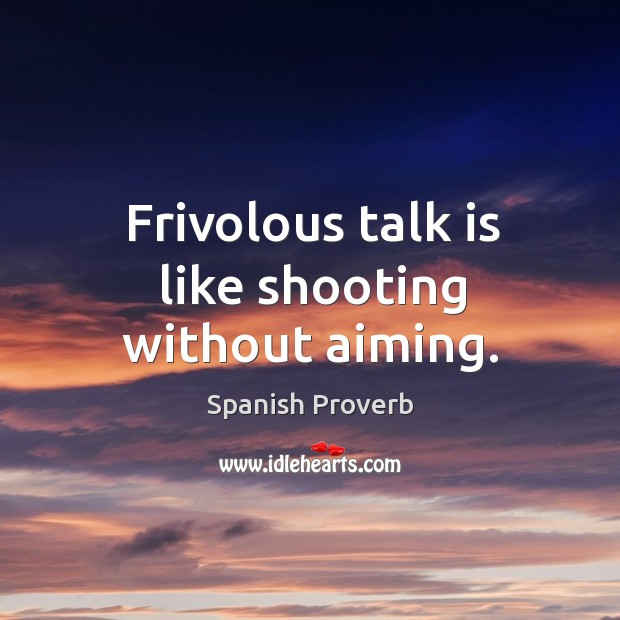 Image, Frivolous talk is like shooting without aiming.