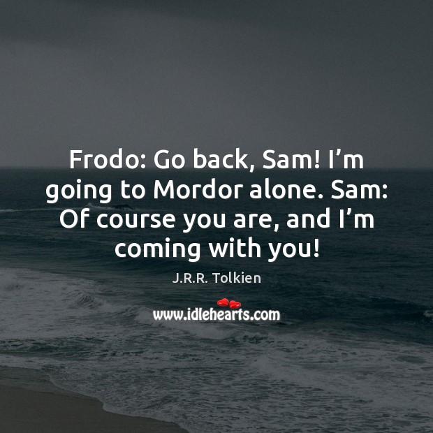 Frodo: Go back, Sam! I'm going to Mordor alone. Sam: Of Image