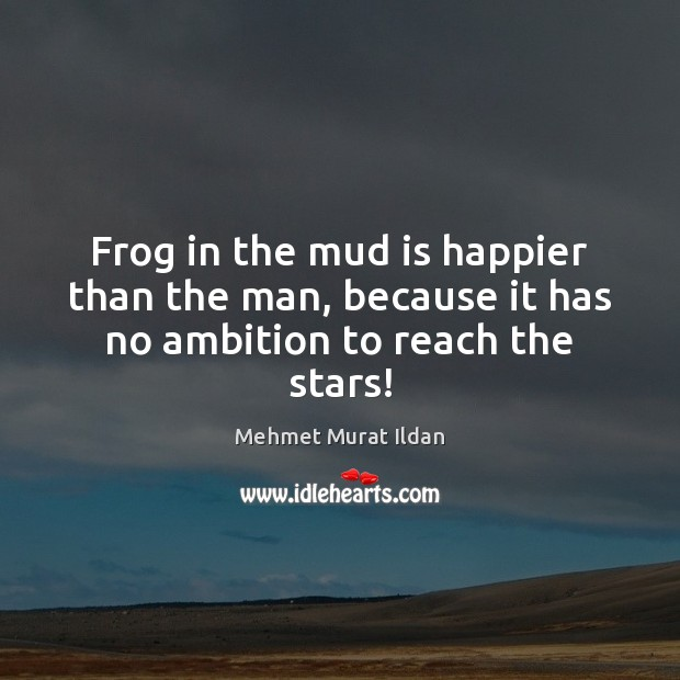 Image, Frog in the mud is happier than the man, because it has no ambition to reach the stars!