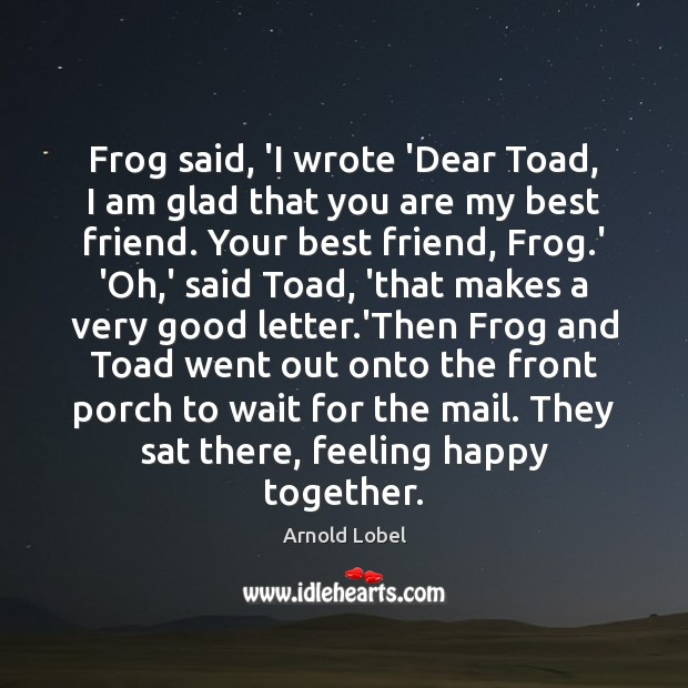 Image, Frog said, 'I wrote 'Dear Toad, I am glad that you are