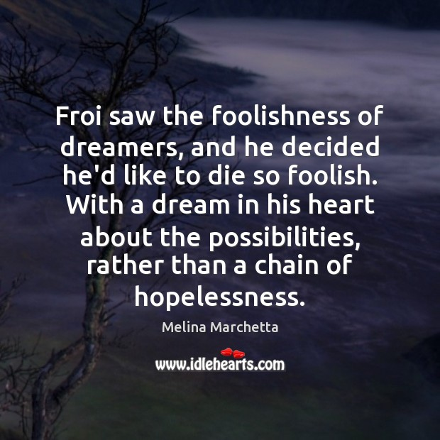 Froi saw the foolishness of dreamers, and he decided he'd like to Melina Marchetta Picture Quote