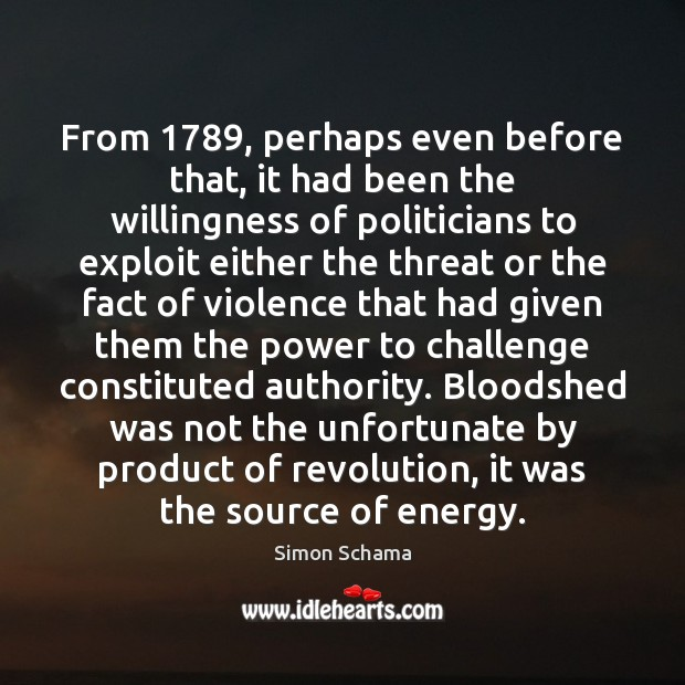 From 1789, perhaps even before that, it had been the willingness of politicians Simon Schama Picture Quote