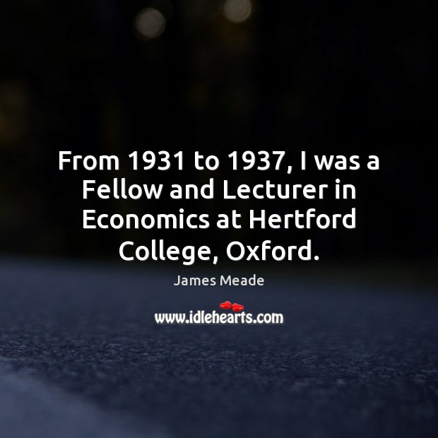 Image, From 1931 to 1937, I was a Fellow and Lecturer in Economics at Hertford College, Oxford.