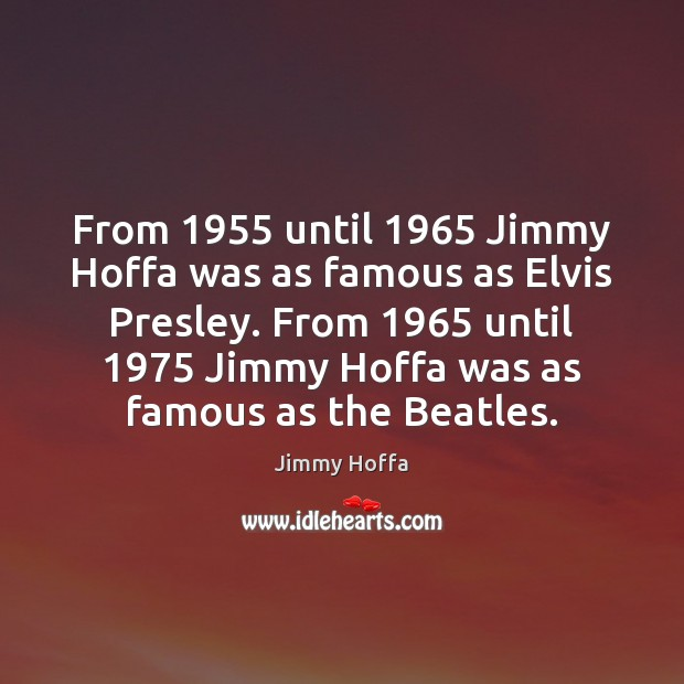 From 1955 until 1965 Jimmy Hoffa was as famous as Elvis Presley. From 1965 until 1975 Image