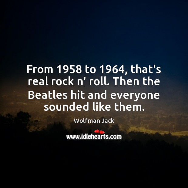 From 1958 to 1964, that's real rock n' roll. Then the Beatles hit and Image