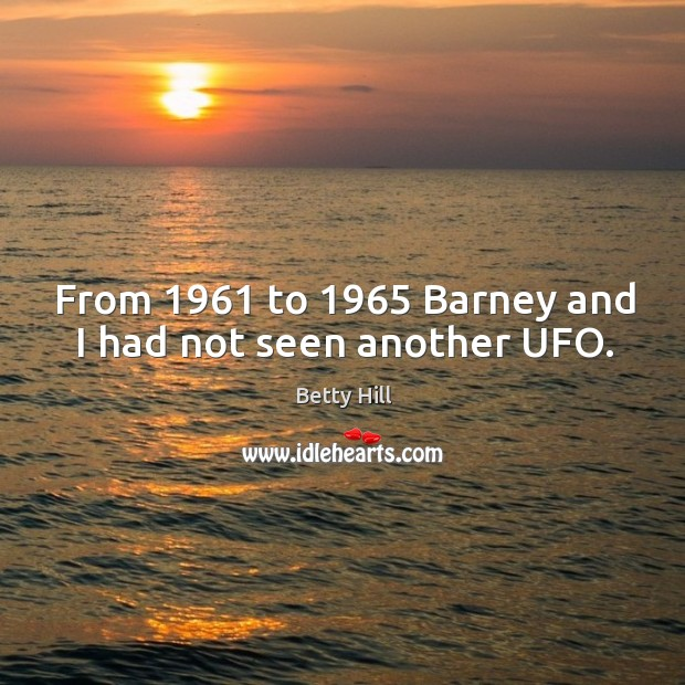 From 1961 to 1965 barney and I had not seen another ufo. Betty Hill Picture Quote