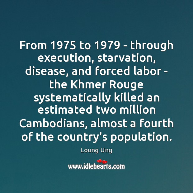 Image, From 1975 to 1979 – through execution, starvation, disease, and forced labor – the