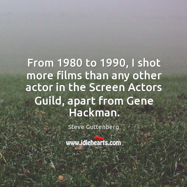 From 1980 to 1990, I shot more films than any other actor in the screen actors guild, apart from gene hackman. Steve Guttenberg Picture Quote