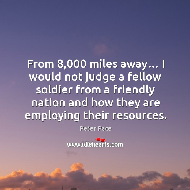 From 8,000 miles away… I would not judge a fellow soldier from a friendly nation and how they are employing their resources. Peter Pace Picture Quote