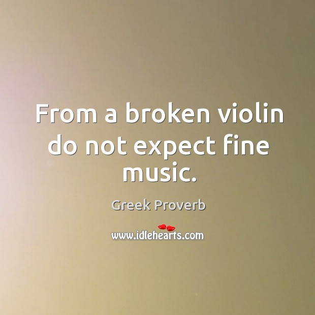 Image, From a broken violin do not expect fine music.