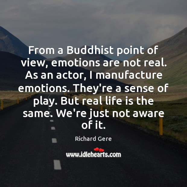 From a Buddhist point of view, emotions are not real. As an Richard Gere Picture Quote