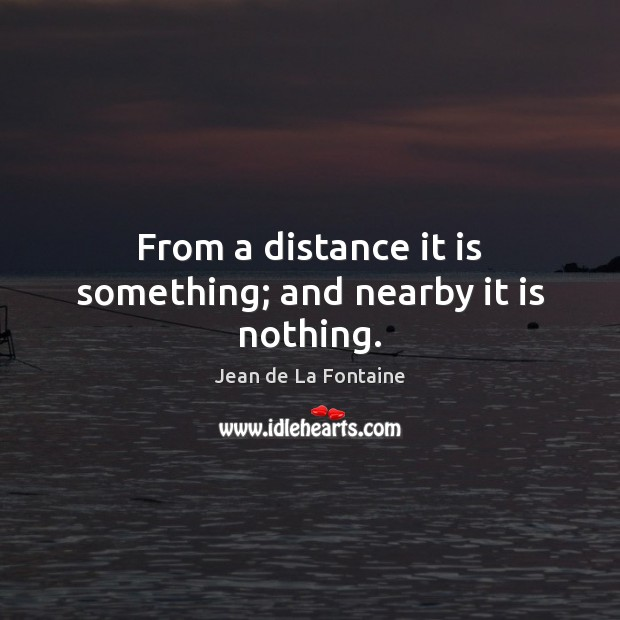 From a distance it is something; and nearby it is nothing. Image