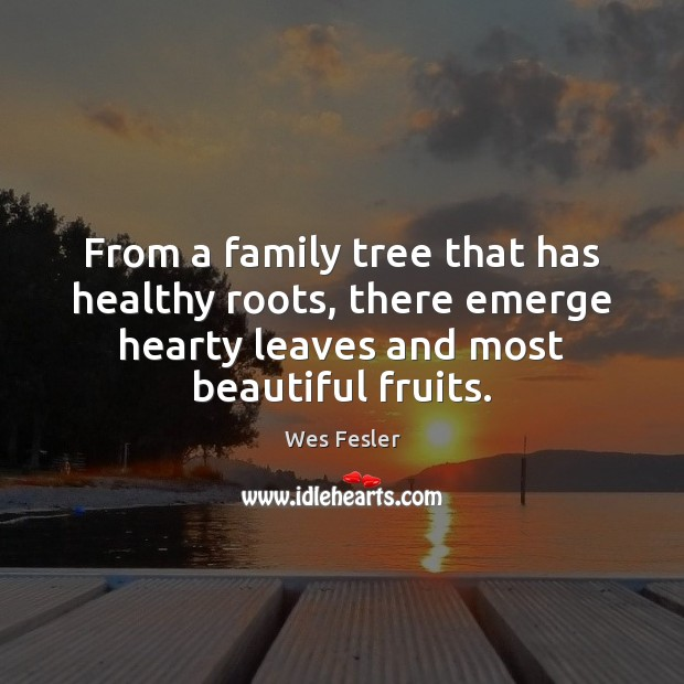 From a family tree that has healthy roots, there emerge hearty leaves Wes Fesler Picture Quote