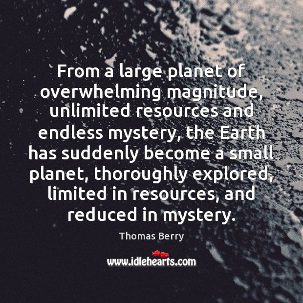 From a large planet of overwhelming magnitude, unlimited resources and endless mystery, Thomas Berry Picture Quote
