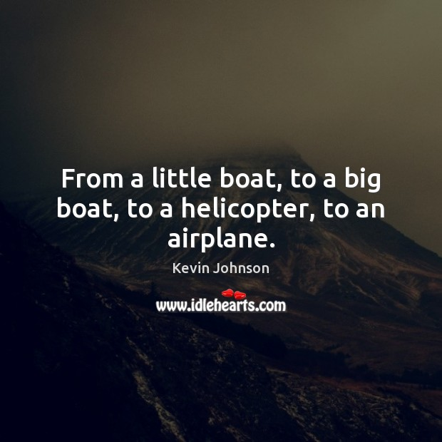 From a little boat, to a big boat, to a helicopter, to an airplane. Image