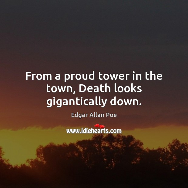 From a proud tower in the town, Death looks gigantically down. Edgar Allan Poe Picture Quote