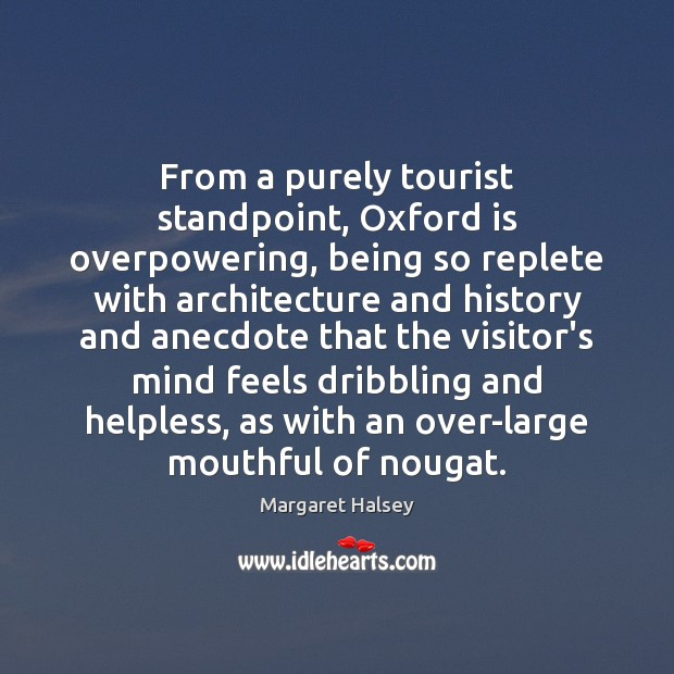 From a purely tourist standpoint, Oxford is overpowering, being so replete with Margaret Halsey Picture Quote